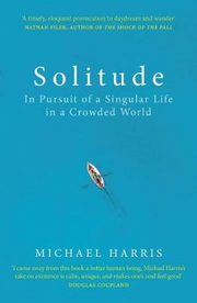 Solitude : In Pursuit of a Singular Life in a Crowded World, Harris Michael