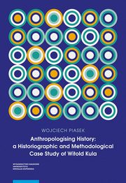 Anthropologising History a Historiographic and Methodological Case Study of Witold Kula, Piasek Wojciech