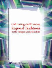 Cultivating and Forming Regional Traditions by the Visegrad Group Teachers - 03 Attitudes towards tradition and their consequences ? analyses in the scope of theory of upbringing and education, and the history of pedagogical...,